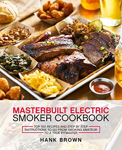 Masterbuilt Electric Smoker Cookbook: Top 100 Recipes and Step by Step...
