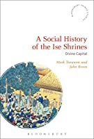 A Social History of the Ise Shrines: Divine Capital (Bloomsbury Shinto Studies)