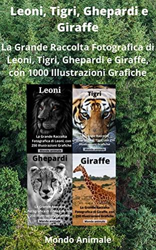LEONI, TIGRI, GHEPARDI E GIRAFFE: La Grande Raccolta di Leoni, Tigri, Ghepardi e Giraffe, con 1000 Illustrazioni! (Italian Edition)