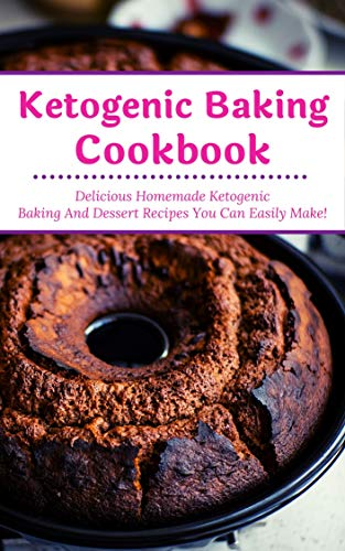 Ketogenic Baking Cookbook: Delicious Homemade Ketogenic Baking And Dessert Recipes You Can Easily Make! (Ketogenic Homemade Baking Book 1)