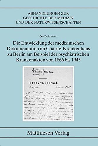 Die Entwicklung der medizinischen Dokumentation im Charité-Krankenhaus zu Berlin am Beispiel der psychiatrischen Krankenakten von 1866 bis 1945 ... der Medizin und der Naturwissenschaften)