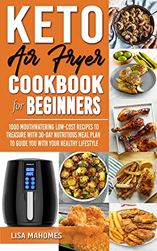 KETO AIR FRYER COOKBOOK FOR BEGINNERS: 1000 MOUTHWATERING LOW-COST RECIPES TO TREASURE WITH 30-DAY NUTRITIOUS MEAL PLAN TO GUIDE YOU WITH YOUR HEALTHY LIFESTYLE (English Edition)