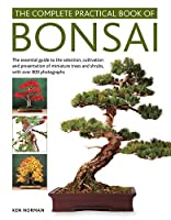 The Complete Practical Book of Bonsai: The Essential Step-by-Step Guide to the Selection, Cultivation and Presentation of Miniature Trees and Shrubs, With over 800 Photographs