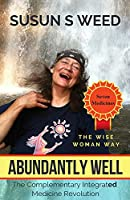 Abundantly Well: The Complementary Integrated Medicine Revolution (Wise Woman Herbal)