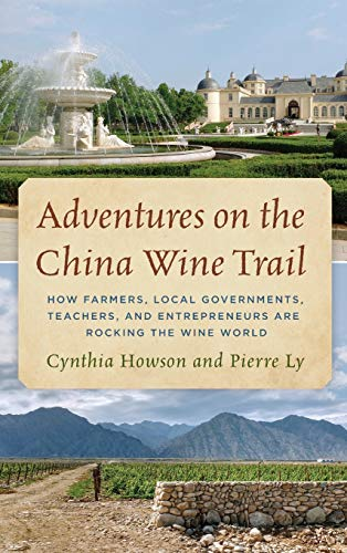 Adventures on the China Wine Trail: How Farmers, Local Governments, Teachers, and Entrepreneurs Are Rocking the Wine World