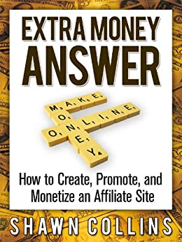 Extra Money Answer: How to Create, Promote, and Monetize an Affiliate Site by [Shawn Collins]
