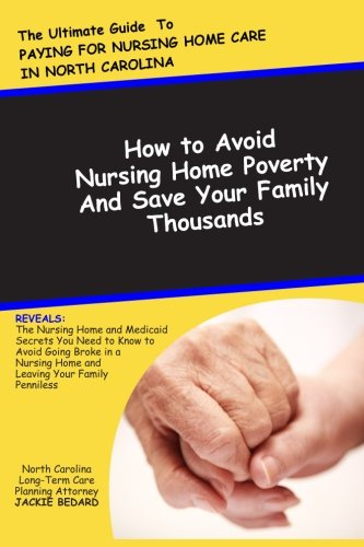 Compare Textbook Prices for The Ultimate Guide to Paying for Nursing Home Care in North Carolina: How to Avoid Nursing Home Poverty and Save Your Family Thousands: The Nursing ... Nursing Home and Leavig Your Family Penniless  ISBN 9781469934679 by Bedard, Jackie