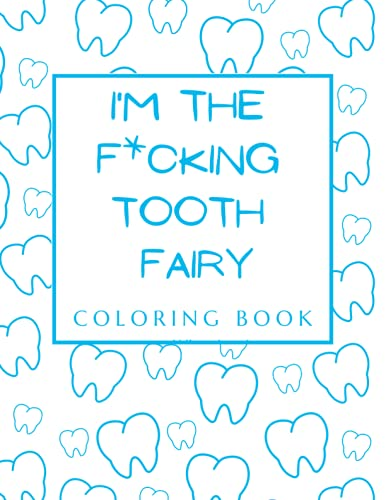 I'm The F*cking Tooth Fairy: Funny Adult Coloring Book for Dental Hygienists, Assistants, Therapists, Students, Gag Gift Idea for Periodantists, Snarky Presents for Men, Women, Colleague, Her