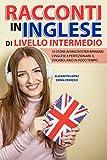 Racconti in Inglese di Livello Intermedio: 10 storie avvincenti per imparare l'inglese e perfezionare il vocabolario in poco tempo