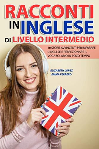 Racconti in Inglese di Livello Intermedio: 10 storie avvincenti per imparare l inglese e perfezionare il vocabolario in poco tempo