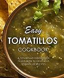 Easy Tomatillos Cookbook: A Tomatillo Cookbook Filled with 50 Delicious Tomatillo Recipes...