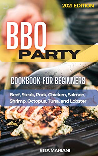 BBQ PARTY Cookbook for Beginners: Easy and Delicious Recipes: Beef, Steak, Pork, Chicken, Salmon, Shrimp, Octopus, Tuna, and Lobster