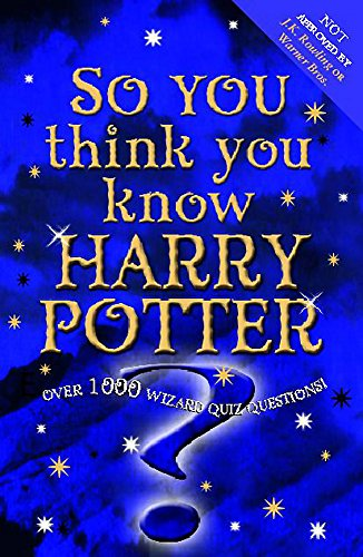So You Think You Know Harry Potter?: Over 1000 Wizard Quiz Questions