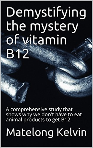 Demystifying the mystery of vitamin B12: A comprehensive study that shows why we don't have to eat animal products to get B12.  (Seraphims Remedies  Book 7) (English Edition)