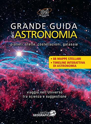 Grande guida dell'astronomia. Pianeti, stelle, costellazioni, galassie. Viaggio nell'universo tra scienza e suggestione. Ediz. a colori