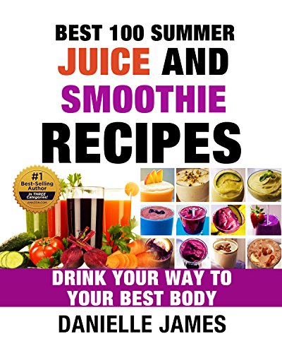 BEST 100 SUMMER JUICE AND SMOOTHIE RECIPES: Drink Your Way to Your Best Body - 100 Delicious Quick & Easy Recipes (Ultimate Healthy Detox and Cleanse)