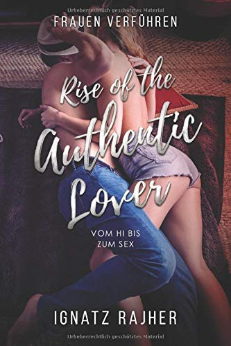 Frauen Verführen: Rise of the Authentic Lover - Vom Hi bis zum Sex