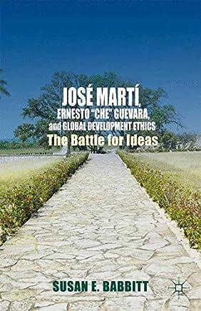 José Martí, Ernesto Che Guevara, and Global Development Ethics: The Battle for Ideas