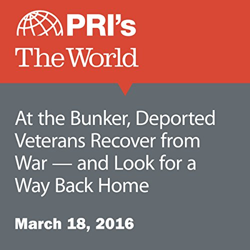 At the Bunker, Deported Veterans Recover from War - and Look for a Way Back Home audiobook cover art