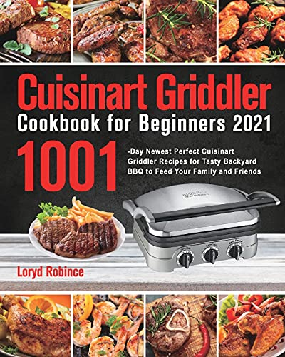 Cuisinart Griddler Cookbook for Beginners 2021: 1001-Day Newest Perfect Cuisinart Griddler Recipes for Tasty Backyard BBQ to Feed Your Family and Friends