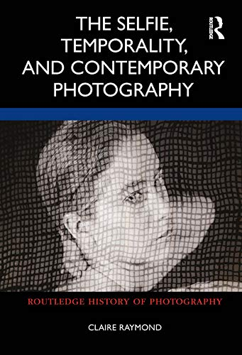 The Selfie, Temporality, and Contemporary Photography (Routledge History of Photography) (English Edition)