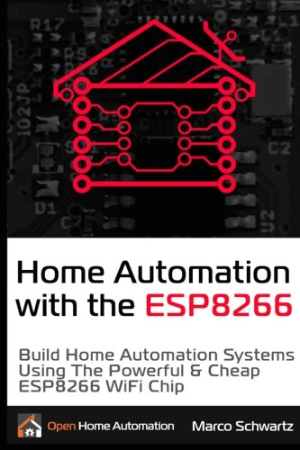 Home Automation with the ESP8266: Build Home Automation Systems Using the Powerful & Cheap ESP8266 WiFi Chip