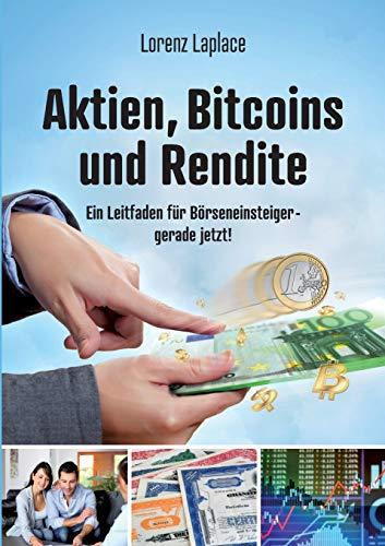 Aktien, Bitcoins und Rendite: Ein Leitfaden für Börseneinsteiger - gerade jetzt!: Ein Leitfaden fr Brseneinsteiger - gerade jetzt!