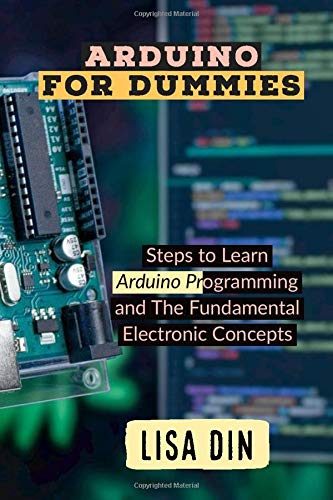 Arduino for dummies: Steps to Learn Arduino Programming and The Fundamental Electronic Concepts