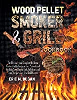 Wood Pellet Smoker and Grill Cookbook: The Ultimate and Complete Guide to Master the Barbeque with a Perfect and Healthy Smoking to Cook Delicious and Tasty Recipes as a Real Grill Master.