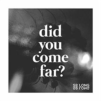 Did You Come Far?