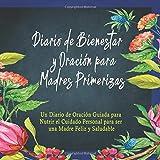 Diario de Bienestar y Oración para Madres Primerizas: Un Diario de Oración Guiada para Nutrir el Cuidado Personal para ser una Madre Feliz y Saludable