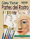 Como Pintar Partes del Rostro: Aprende a pintar la estructura de ojos, boca, nariz y orejas.: 35 (Colección Borges Soto)