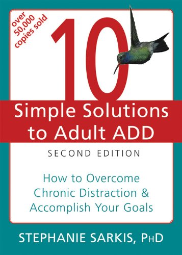 10 Simple Solutions to Adult ADD: How to Overcome Chronic Distraction and Accomplish Your Goals (The