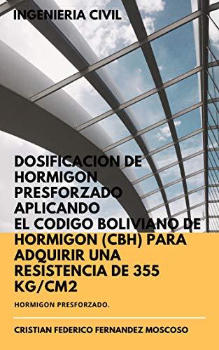 DOSIFICACIÓN DE HORMIGÓN PRESFORZADO APLICANDO EL CÓDIGO BOLIVIANO DE HORMIGÓN (CBH) PARA ADQUIRIR UNA RESISTENCIA DE 355 Kg/cm2: LIBRO DE INGENIERIA CIVIL