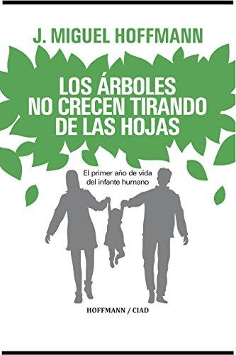 Los Arboles No Crecen Tirando De Las Hohas: Primer Año De Vida Del Infante (Spanish Edition)