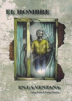 El hombre en la ventana (Spanish Edition) by [Carlos René di Paulo Zozaya]