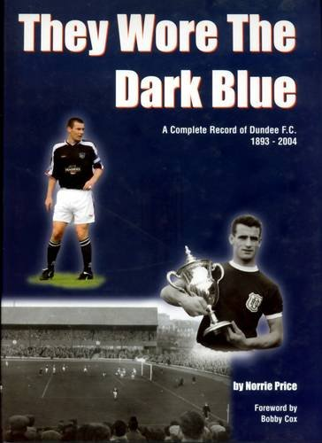 They Wore the Dark Blue: A Complete Record of Dundee FC 1893 - 2004