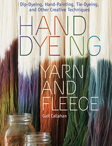 Hand Dyeing Yarn and Fleece: Dip-Dyeing, Hand-Painting, Tie-Dyeing, and Other Creative Techniques (English Edition)