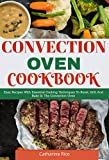 Convection Oven Cookbook: Easy Recipes With Essential Cooking Techniques To Roast, Grill And