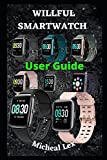 WILLFUL SMARTWATCH USER GUIDE: A Complete Instructional Manual On How To Set Up Your Willful...