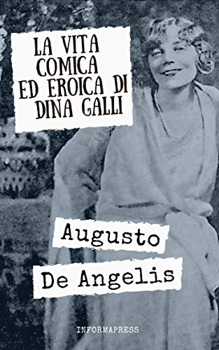 La vita comica ed eroica di Dina Galli: Dal creatore del Commissario De Vincenzi le vicende artistiche e umane di una delle più grandi attrici della prima metà del '900 + Biografia di De Angelis