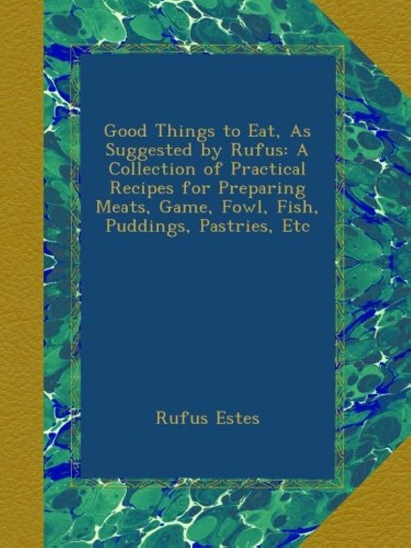 脅迫法医学不定Good Things to Eat, As Suggested by Rufus: A Collection of Practical Recipes for Preparing Meats, Game, Fowl, Fish, Puddings, Pastries, Etc