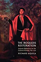 The Iroquois Restoration: Iroquois Diplomacy on the Colonial Frontier, 1701-1754