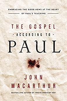 The Gospel According to Paul: Embracing the Good News at the Heart of Paul's Teachings by [John F. MacArthur]