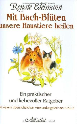 Mit Bach-Blüten unsere Haustiere heilen: Ein praktischer und liebevoller Ratgeber