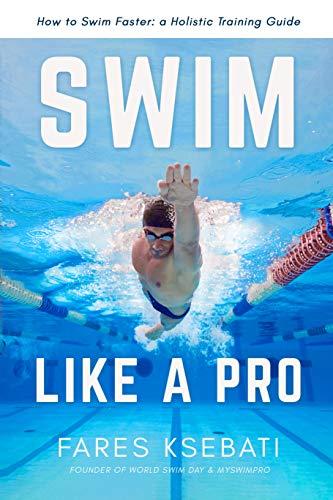 Swim Like A Pro: A Holistic Training Guide on How to Swim Faster & Smarter