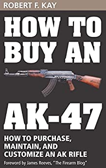How to Buy an AK-47: How to purchase, maintain and customize an AK Rifle by [Robert F. Kay]