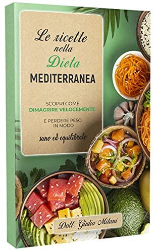 LE RICETTE NELLA DIETA MEDITERRANEA: Scopri come dimagrire velocemente e perdere peso in modo sano ed equilibrato con la cucina mediterranea.