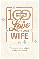 100 Ways to Love Your Wife: The Simple, Powerful Path to a Loving Marriage