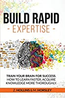 Build Rapid Expertise: Train Your Brain for success. How to Learn Faster, Acquire Knowledge More Thoroughly.